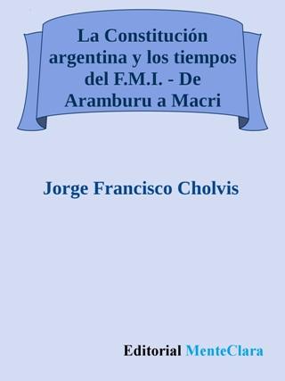 La Constitución argentina y los tiempos del F.M.I. - De Aramburu a Macri - Jorge F. Cholvis
